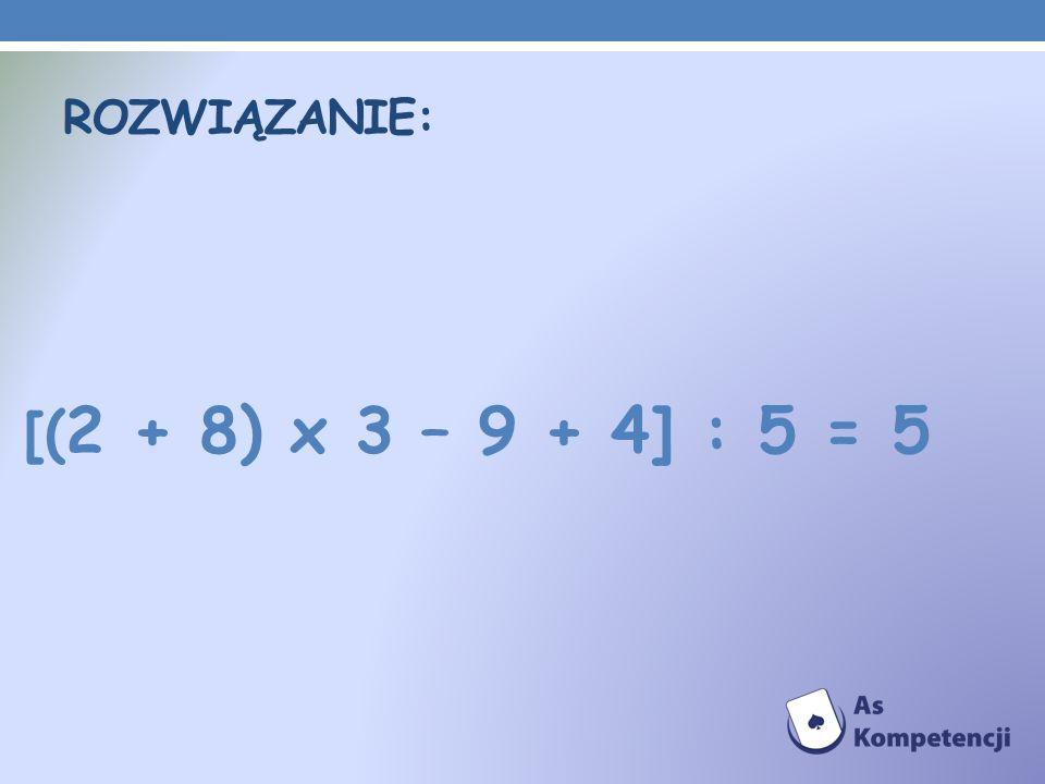 Rozwiązanie: [(2 + 8) x 3 – 9 + 4] : 5 = 5